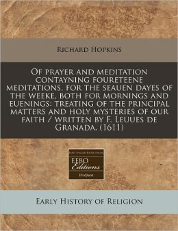 Of Prayer and Meditation Contayning Foureteene Meditations, for the Seauen Dayes of the Weeke, Both for Mornings and Euenings: Treating of the Princip