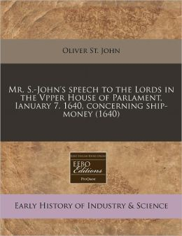 Mr. S.-John's Speech to the Lords in the Vpper House of Parlament, Ianuary 7. 1640, Concerning Ship-Money (1640)