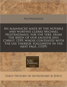 An Almanacke Made by the Notable and Worthie Clerke Michael Nostradamus, for the Yere, from the Birth of Our Sauiour Jesu Christ, 1559; Whose Content