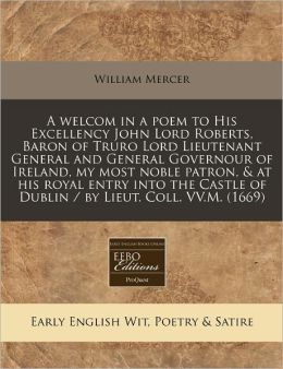 A Welcom in a Poem to His Excellency John Lord Roberts, Baron of Truro Lord Lieutenant General and General Governour of Ireland, My Most Noble Patro