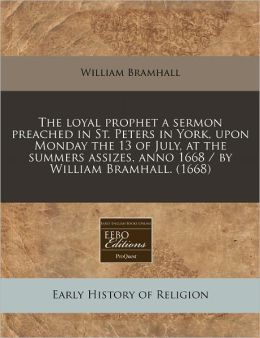 The Loyal Prophet a Sermon Preached in St. Peters in York, Upon Monday the 13 of July, at the Summers Assizes, Anno 1668 / By William Bramhall. (1668)