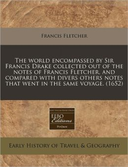 The World Encompassed by Sir Francis Drake Collected Out of the Notes of Francis Fletcher, and Compared with Divers Others Notes That Went in the Same