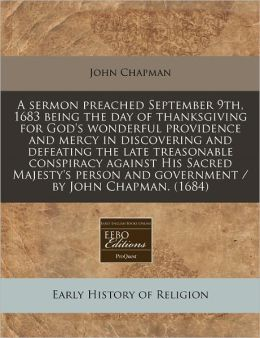 A Sermon Preached September 9th, 1683 Being the Day of Thanksgiving for God's Wonderful Providence and Mercy in Discovering and Defeating the Late T