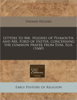 Letters to Mr. Hughes of Plymouth, and Mr. Ford of Exeter, Concerning the Common Prayer from Edm. Elis. (1660)