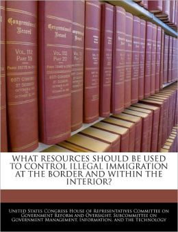 What Resources Should Be Used to Control Illegal Immigration at the Border and Within the Interior?