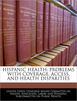 Hispanic Health: Problems with Coverage, Access, and Health Disparities