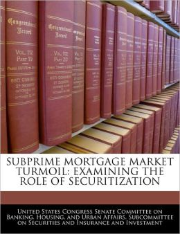 Subprime Mortgage Market Turmoil: Examining the Role of Securitization