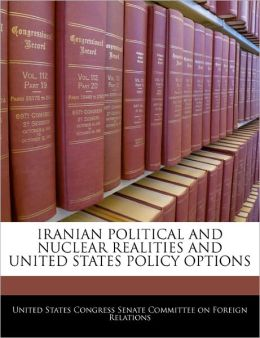 Iranian Political and Nuclear Realities and United States Policy Options
