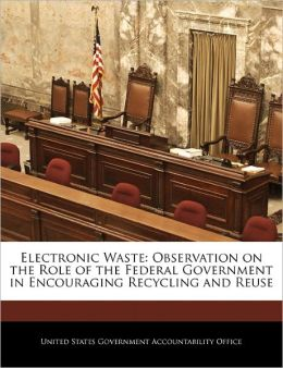 Electronic Waste: Observation on the Role of the Federal Government in Encouraging Recycling and Reuse