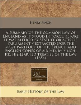 A Summary of the Common Law of England as It Stood in Force, Before It Was Altered by Statute or Acts of Parliament / Extracted (for the Most Part)