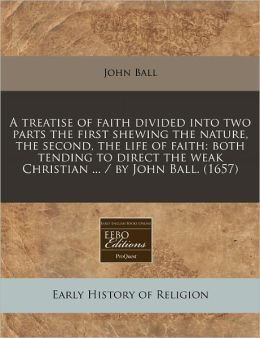 A Treatise of Faith Divided Into Two Parts the First Shewing the Nature, the Second, the Life of Faith: Both Tending to Direct the Weak Christian ..