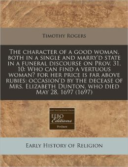 The Character of a Good Woman, Both in a Single and Marry'd State in a Funeral Discourse on Prov. 31, 10: Who Can Find a Vertuous Woman? for Her Price