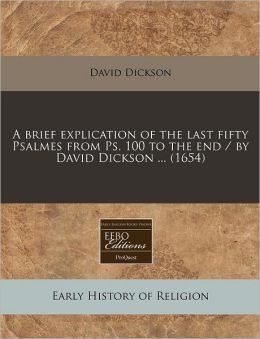 A Brief Explication of the Last Fifty Psalmes from PS. 100 to the End / By David Dickson ... (1654)