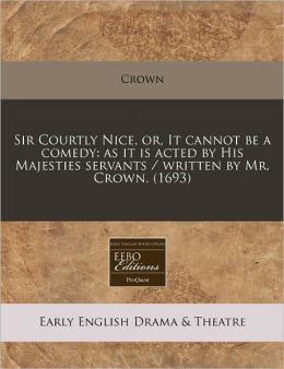 Sir Courtly Nice, Or, It Cannot Be a Comedy: As It Is Acted by His Majesties Servants / Written by Mr. Crown. (1693)