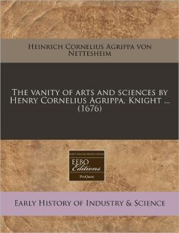 The Vanity of Arts and Sciences by Henry Cornelius Agrippa, Knight ... (1676)