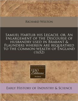 Samuel Hartlib His Legacie, Or, an Enlargement of the Discourse of Husbandry Used in Brabant & Flaunders Wherein Are Bequeathed to the Common-Wealth o
