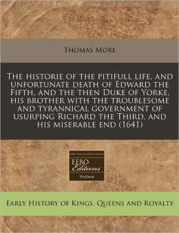 The Historie of the Pitifull Life, and Unfortunate Death of Edward the Fifth, and the Then Duke of Yorke, His Brother with the Troublesome and Tyranni