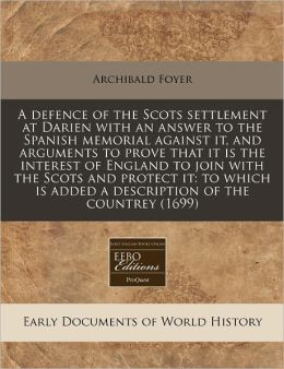 A Defence of the Scots Settlement at Darien with an Answer to the Spanish Memorial Against It, and Arguments to Prove That It Is the Interest of Eng