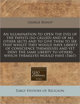 An Illumination to Open the Eyes of the Papists (So Called) and of All Other Sects and to Give Them to See That Whilst They Would Have Liberty of Con