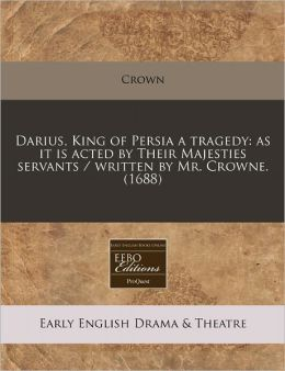 Darius, King of Persia a Tragedy: As It Is Acted by Their Majesties Servants / Written by Mr. Crowne. (1688)