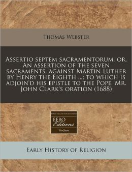 Assertio Septem Sacramentorum, Or, an Assertion of the Seven Sacraments, Against Martin Luther by Henry the Eighth ...; To Which Is Adjoin'd His Epist