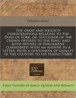 The Great and Weighty Considerations Relating to the Duke of York, Or, Successor of the Crown Offered to the King, and Both Houses of Parliament Consi