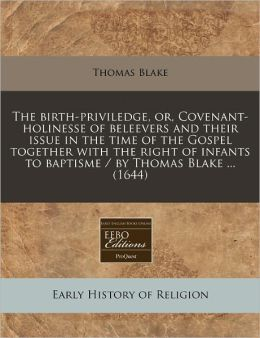 The Birth-Priviledge, Or, Covenant-Holinesse of Beleevers and Their Issue in the Time of the Gospel Together with the Right of Infants to Baptisme / B