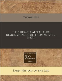 The Humble Appeal and Remonstrance of Thomas Ivie ... (1654)