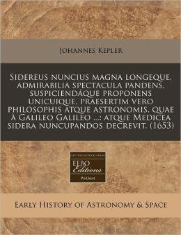 Sidereus Nuncius Magna Longeque, Admirabilia Spectacula Pandens, Suspiciendaque Proponens Unicuique, Praesertim Vero Philosophis Atque Astronomis, Qua