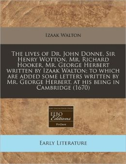 The Lives of Dr. John Donne, Sir Henry Wotton, Mr. Richard Hooker, Mr. George Herbert Written by Izaak Walton; To Which Are Added Some Letters Written