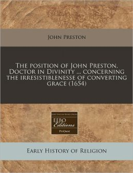 The Position of John Preston, Doctor in Divinity ... Concerning the Irresistiblenesse of Converting Grace (1654)