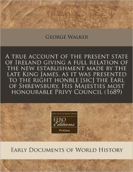 A True Account of the Present State of Ireland Giving a Full Relation of the New Establishment Made by the Late King James, as It Was Presented to t