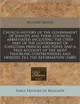 Church-History of the Government of Bishops and Their Councils Abbreviated Including the Chief Part of the Government of Christian Princes and Popes,
