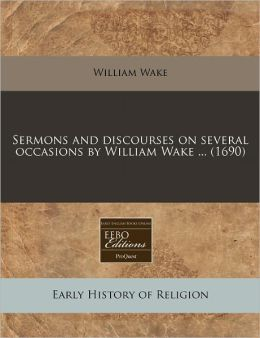 Sermons and Discourses on Several Occasions by William Wake ... (1690)