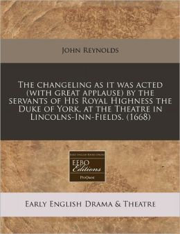 The Changeling as It Was Acted (with Great Applause) by the Servants of His Royal Highness the Duke of York, at the Theatre in Lincolns-Inn-Fields. (1