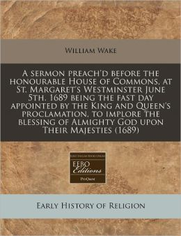 A Sermon Preach'd Before the Honourable House of Commons, at St. Margaret's Westminster June 5th. 1689 Being the Fast Day Appointed by the King and
