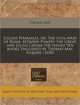 Lucans Pharsalia, Or, the Civil-Wars of Rome, Between Pompey the Great, and Julius Caesar the Whole Ten Books Englished by Thomas May, Esquire. (1650)