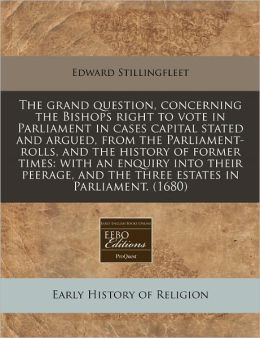 The Grand Question, Concerning the Bishops Right to Vote in Parliament in Cases Capital Stated and Argued, from the Parliament-Rolls, and the History