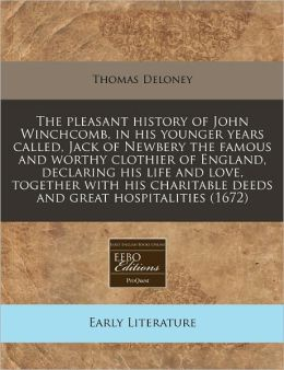 The Pleasant History of John Winchcomb, in His Younger Years Called, Jack of Newbery the Famous and Worthy Clothier of England, Declaring His Life and