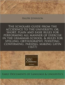 The Scholars Guide from the Accidence to the University, Or, Short, Plain and Easie Rules for Performing All Manner of Exercise in the Grammar-School,
