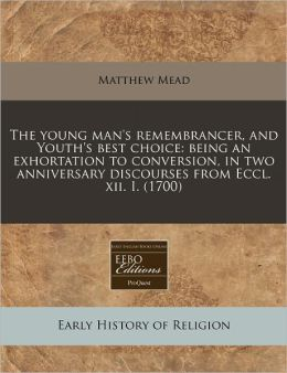 The Young Man's Remembrancer, and Youth's Best Choice: Being an Exhortation to Conversion, in Two Anniversary Discourses from Eccl. XII. I. (1700)