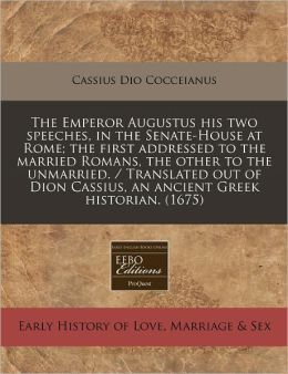The Emperor Augustus His Two Speeches, in the Senate-House at Rome; The First Addressed to the Married Romans, the Other to the Unmarried. / Translate