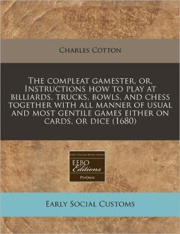 The Compleat Gamester, Or, Instructions How to Play at Billiards, Trucks, Bowls, and Chess Together with All Manner of Usual and Most Gentile Games Ei