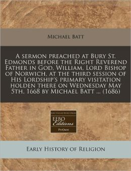 A Sermon Preached at Bury St. Edmonds Before the Right Reverend Father in God, William, Lord Bishop of Norwich, at the Third Session of His Lordship