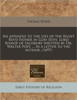 An Appendix to the Life of the Right Revd Father in God Seth, Lord Bishop of Salisbury Written by Dr. Walter Pope ... in a Letter to the Author. (169