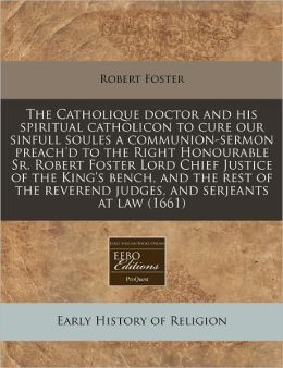 The Catholique Doctor and His Spiritual Catholicon to Cure Our Sinfull Soules a Communion-Sermon Preach'd to the Right Honourable Sr. Robert Foster Lo