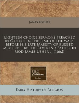 Eighteen Choice Sermons Preached in Oxford in the Time of the Wars, Before His Late Majesty of Blessed Memory ... by the Reverend Father in God James