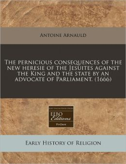 The Pernicious Consequences of the New Heresie of the Jesuites Against the King and the State by an Advocate of Parliament. (1666)