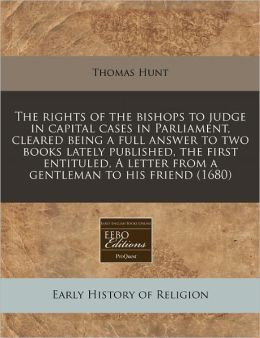The Rights of the Bishops to Judge in Capital Cases in Parliament, Cleared Being a Full Answer to Two Books Lately Published, the First Entituled, a L