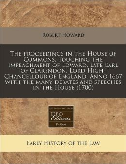 The Proceedings in the House of Commons, Touching the Impeachment of Edward, Late Earl of Clarendon, Lord High-Chancellour of England, Anno 1667 with